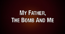My Father, The Bomb And Me